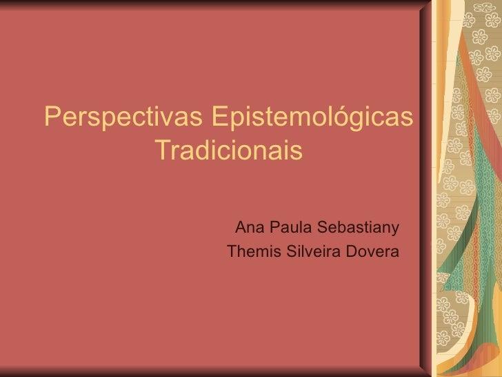 Perspectivas Epistemológicas Tradicionais Ana Paula Sebastiany Themis Silveira Dovera