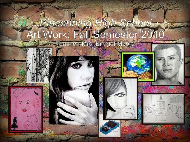 Pinconning High School Art Work: Fall Semester 2010 Teacher: Mrs. Bridget Moore