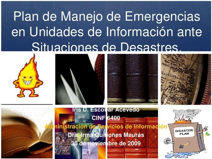Plan de Manejo de Emergencias en Unidades de Información ante Situaciones de Desastres.<br />Iris D. Escobar Acevedo<br />...