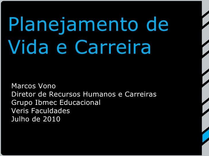 Planejamento de Vida e Carreira Marcos Vono Diretor de Recursos Humanos e Carreiras Grupo Ibmec Educacional Veris Faculdad...