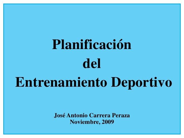 Planificación           del Entrenamiento Deportivo       José Antonio Carrera Peraza            Noviembre, 2009