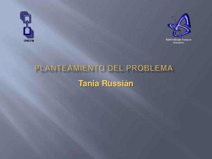 PLANTEAMIENTO DEL PROBLEMA<br />Tania Russián<br />Aprendizaje Dialógico Interactivo<br />
