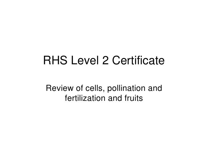 RHS Level 2 Certificate  Review of cells, pollination and     fertilization and fruits
