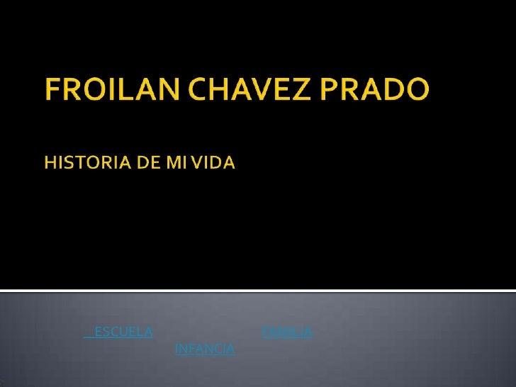 FROILAN CHAVEZ PRADOHISTORIA DE MI VIDA<br />    ESCUELAFAMILIA<br />INFANCIA<br />