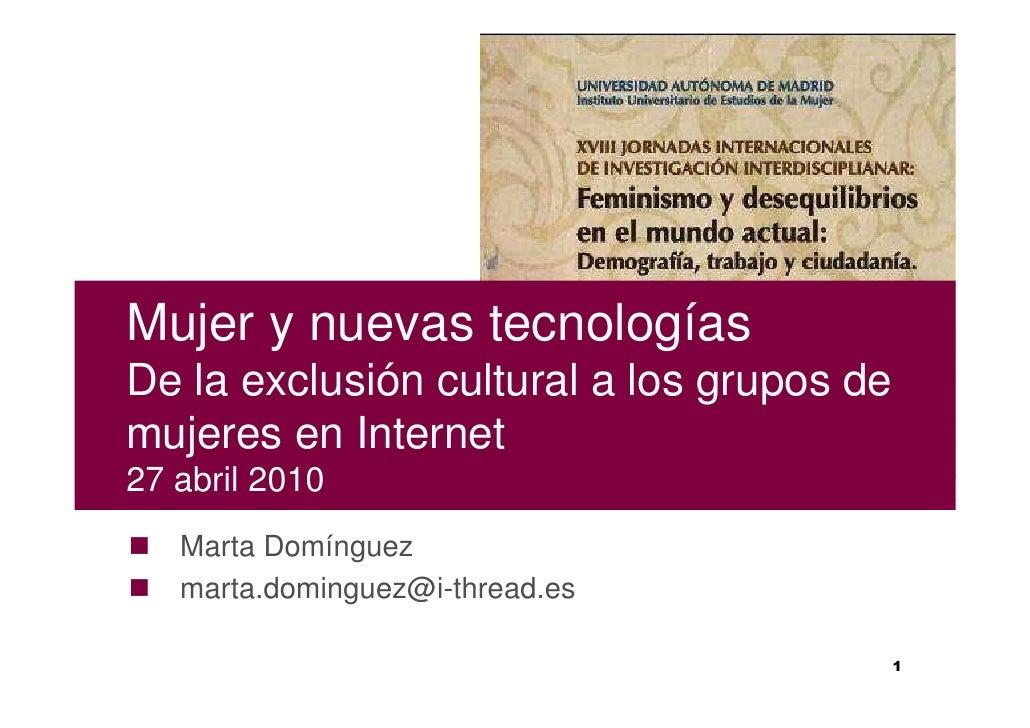 Mujer y nuevas tecnologías De la exclusión cultural a los grupos de mujeres en Internet 27 abril 2010    Marta Domínguez  ...