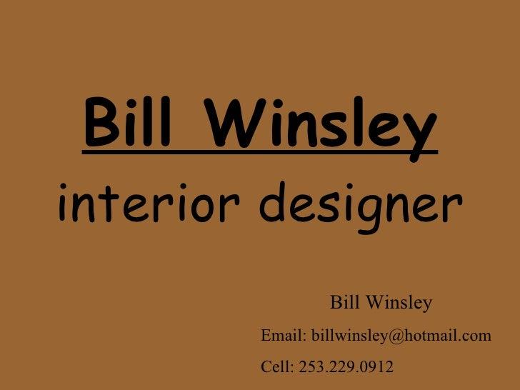 Bill Winsley interior designer Bill Winsley Email: billwinsley@hotmail.com Cell: 253.229.0912