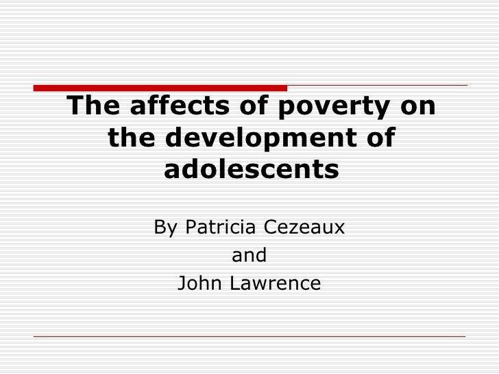 The affects of poverty on the development of adolescents By Patricia Cezeaux and John Lawrence