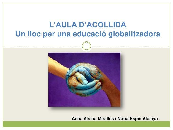 L'AULA D'ACOLLIDAUn lloc per una educació globalitzadora<br />Anna Alsina Miralles i Núria Espín Atalaya.<br />