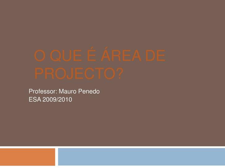 O que é Área de Projecto?<br />Professor: Mauro Penedo<br />ESA 2009/2010<br />