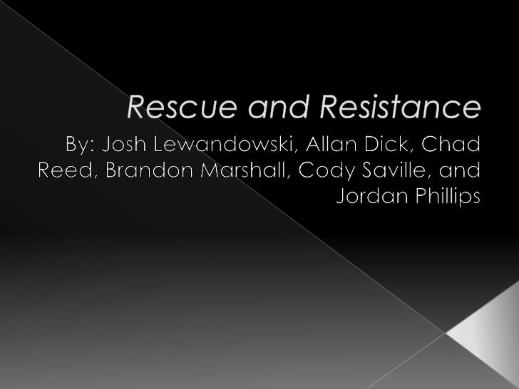 Rescue and Resistance<br />By: Josh Lewandowski, Allan Dick, Chad Reed, Brandon Marshall, Cody Saville, and Jordan Phillip...