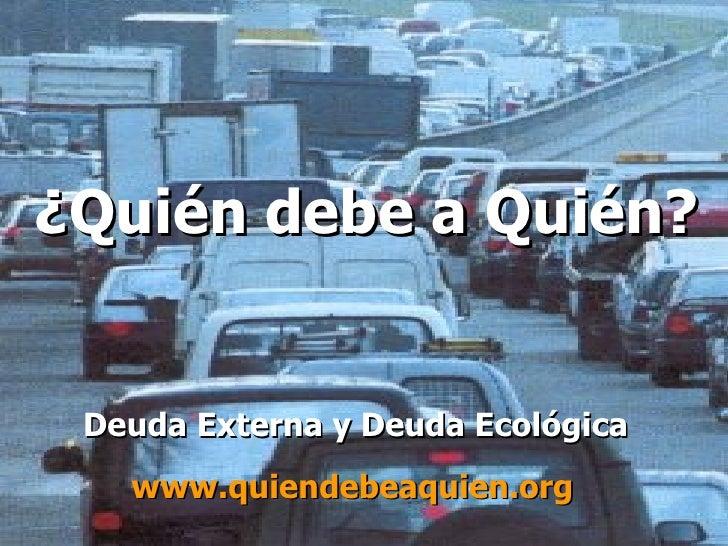 ¿Quién debe a Quién? Deuda Externa y Deuda Ecológica www.quiendebeaquien .org