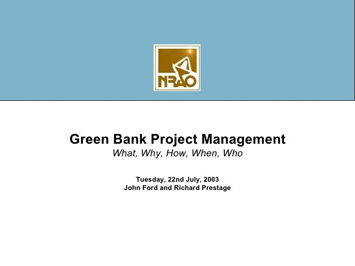 Green Bank Project Management What, Why, How, When, Who Tuesday, 22nd July, 2003 John Ford and Richard Prestage