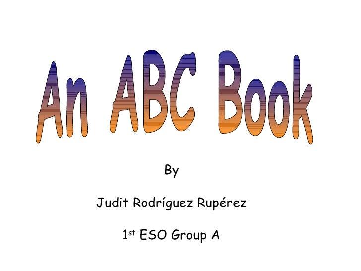 An ABC Book By Judit Rodríguez Rupérez 1 st  ESO Group A