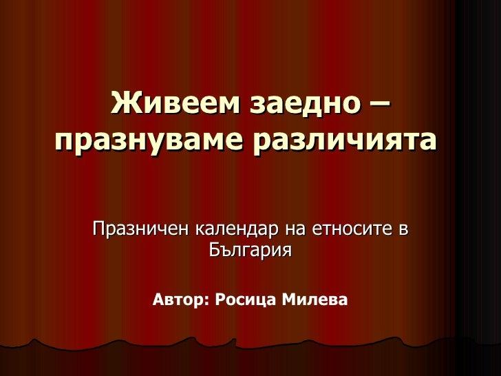 Живеем заедно – празнуваме различията  Празничен календар на етносите в България Автор: Росица Милева