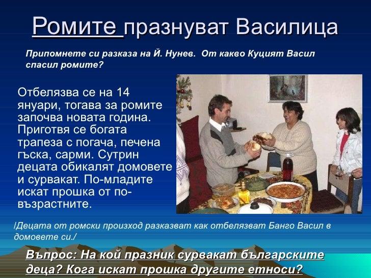 Ромите  празнуват Василица <ul><li>Отбелязва се на 14 януари, тогава за ромите започва новата година. Приготвя се богата т...