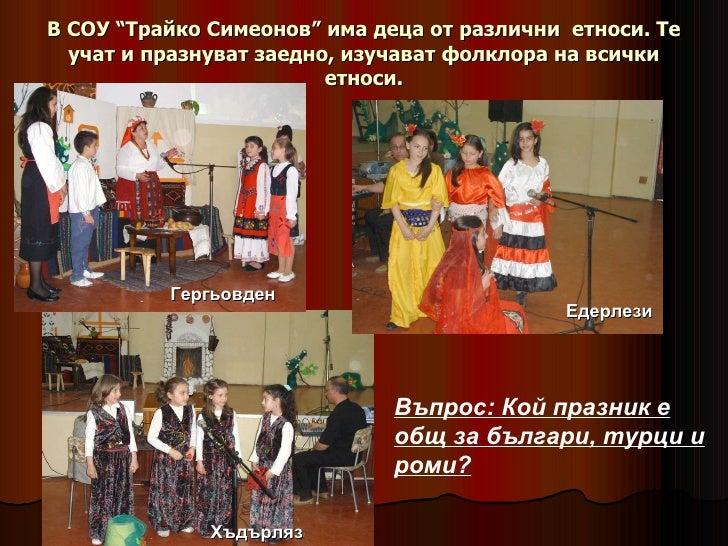 """В СОУ """"Трайко Симеонов"""" има деца от различни  етноси. Те учат и празнуват заедно, изучават фолклора на всички етноси. Въпр..."""