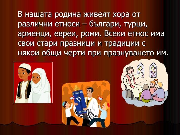 <ul><li>В нашата родина живеят хора от различни етноси – българи, турци, арменци, евреи, роми. Всеки етнос има свои стари ...