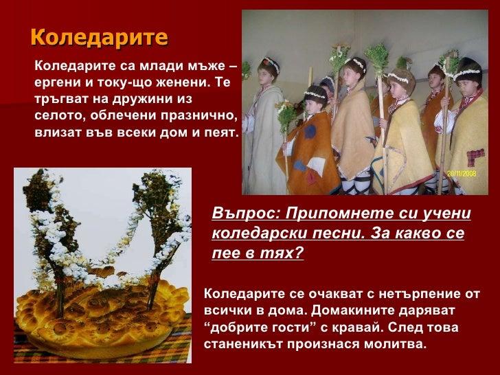 Коледарите Коледарите са млади мъже – ергени и току-що женени. Те тръгват на дружини из селото, облечени празнично, влизат...