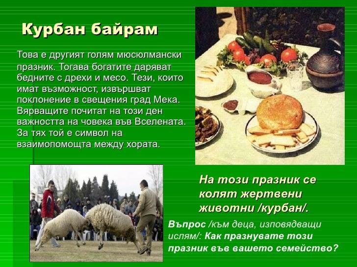 Курбан байрам <ul><li>Това е другият голям мюсюлмански празник. Тогава богатите даряват бедните с дрехи и месо. Тези, коит...