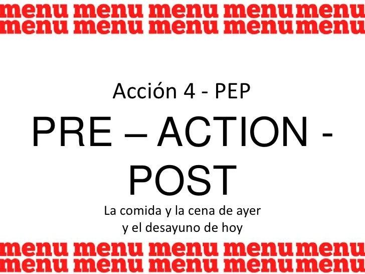 Acción 4 - PEP<br />PRE – ACTION - POST<br />La comida y la cena de ayer <br />y el desayuno de hoy<br />