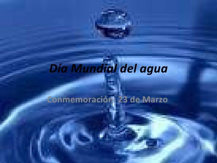Día Mundial del agua Conmemoración: 23 de Marzo