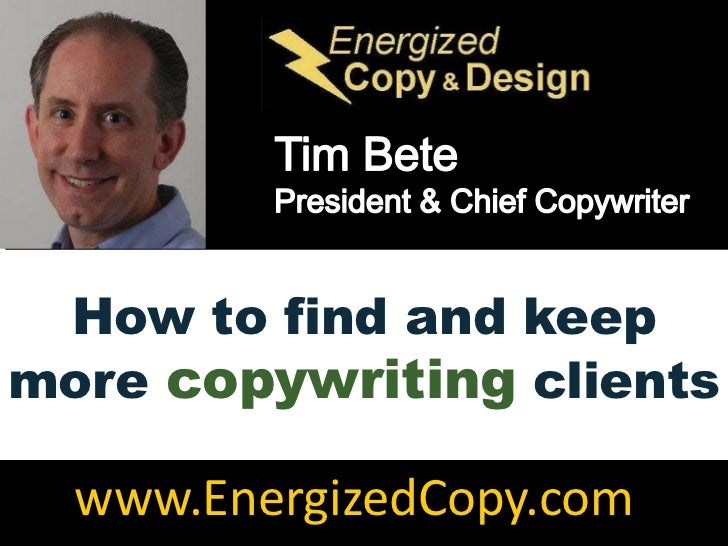 Tim Bete<br />President & Chief Copywriter<br />How to find and keep more copywriting clients<br />www.EnergizedCopy.com<b...