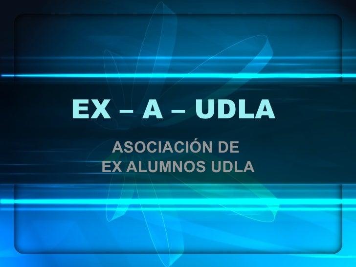 EX – A – UDLA  ASOCIACIÓN DE  EX ALUMNOS UDLA