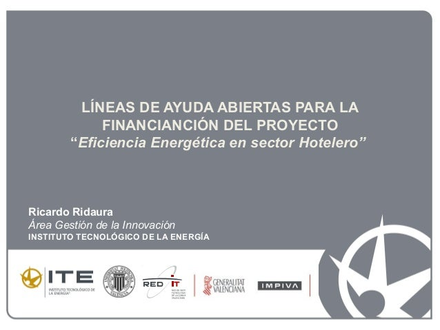 """LÍNEAS DE AYUDA ABIERTAS PARA LA FINANCIANCIÓN DEL PROYECTO """"Eficiencia Energética en sector Hotelero"""" Ricardo Ridaura Áre..."""