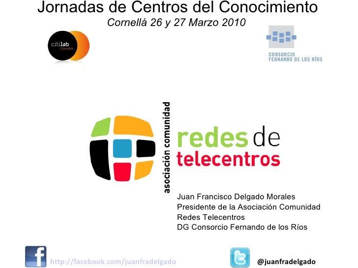 Jornadas de Centros del Conocimiento Cornellá 26 y 27 Marzo 2010  Juan Francisco Delgado Morales Presidente de la Asociaci...