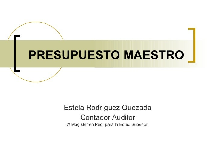 PRESUPUESTO MAESTRO Estela Rodríguez Quezada Contador Auditor © Magíster en Ped. para la Educ. Superior.