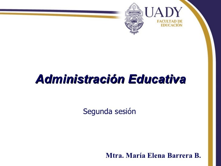 Administración Educativa Segunda sesión Mtra. María Elena Barrera B.