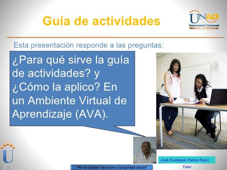 Guía de actividades <ul><li>Esta presentación responde a las preguntas: </li></ul>¿Para qué sirve la guía de actividades? ...