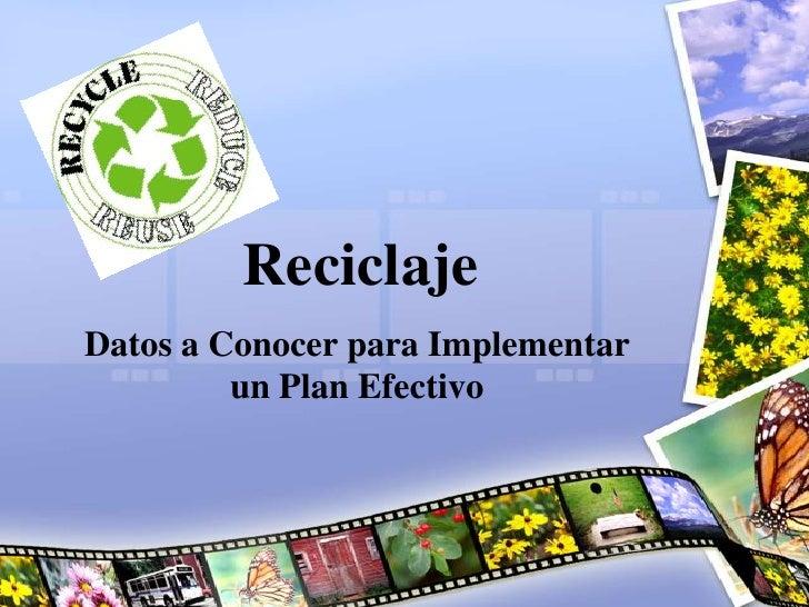 Reciclaje<br />Datos a Conocer para Implementar un Plan Efectivo<br />
