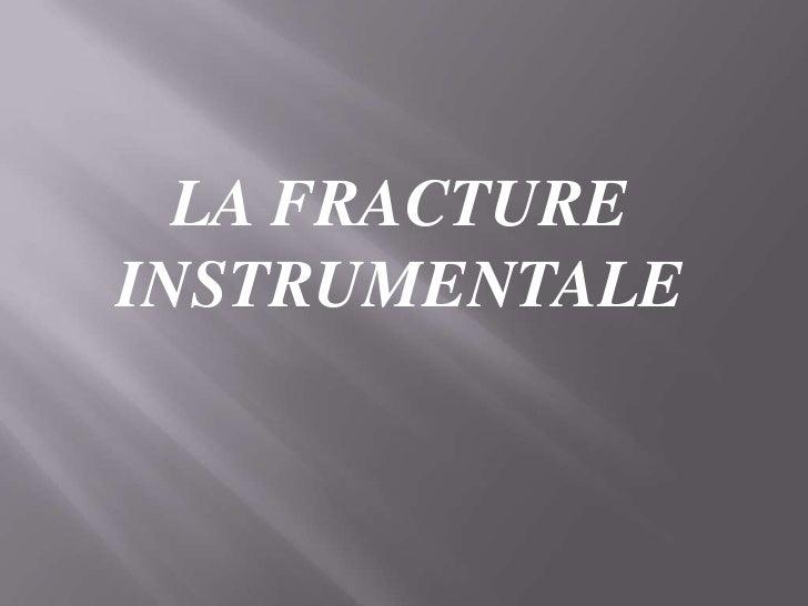 LA FRACTURE INSTRUMENTALE<br />