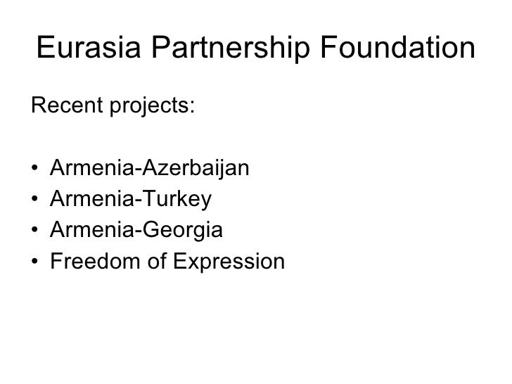Eurasia Partnership Foundation <ul><li>Recent projects: </li></ul><ul><li>Armenia-Azerbaijan </li></ul><ul><li>Armenia-Tur...