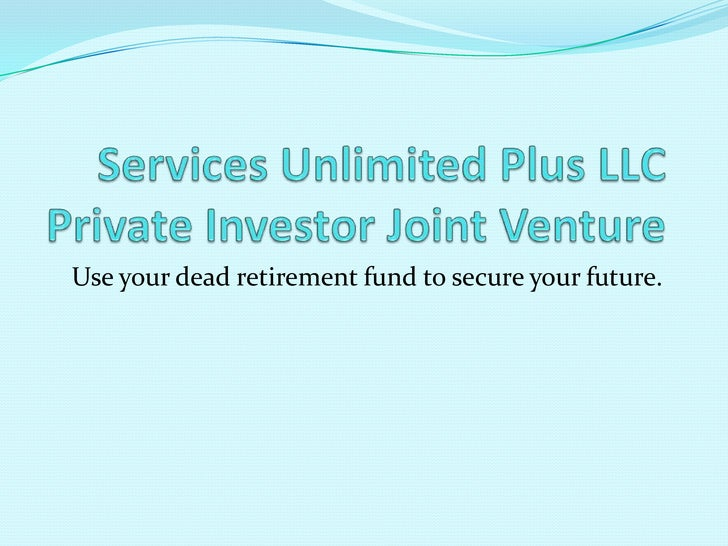 Services Unlimited Plus LLCPrivate Investor Joint Venture<br />Use your dead retirement fund to secure your future.<br />