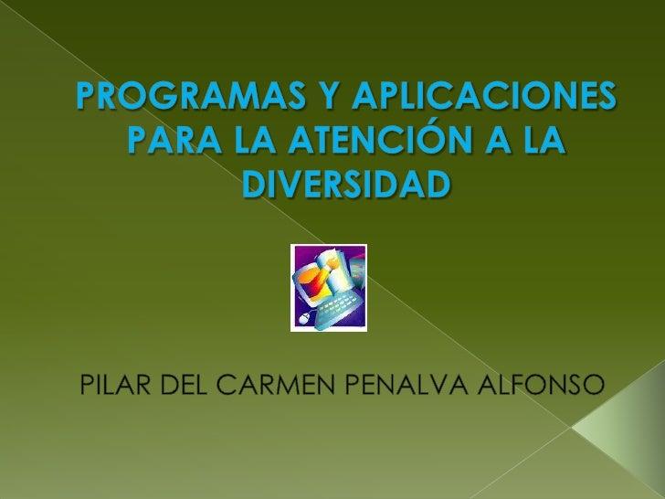 PROGRAMAS Y APLICACIONES PARA LA ATENCIÓN A LA DIVERSIDAD<br />PILAR DEL CARMEN PENALVA ALFONSO<br />