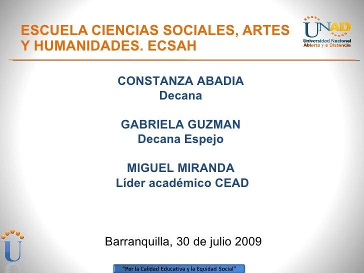 ESCUELA CIENCIAS SOCIALES, ARTES  Y HUMANIDADES. ECSAH CONSTANZA ABADIA  Decana  GABRIELA GUZMAN  Decana Espejo  MIGUEL MI...