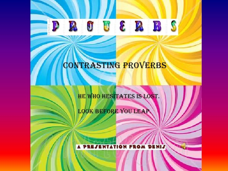 CONTRASTING PROVERBS<br />             HE WHO HESITATES IS LOST.<br />             LOOK BEFORE YOU LEAP.<br />