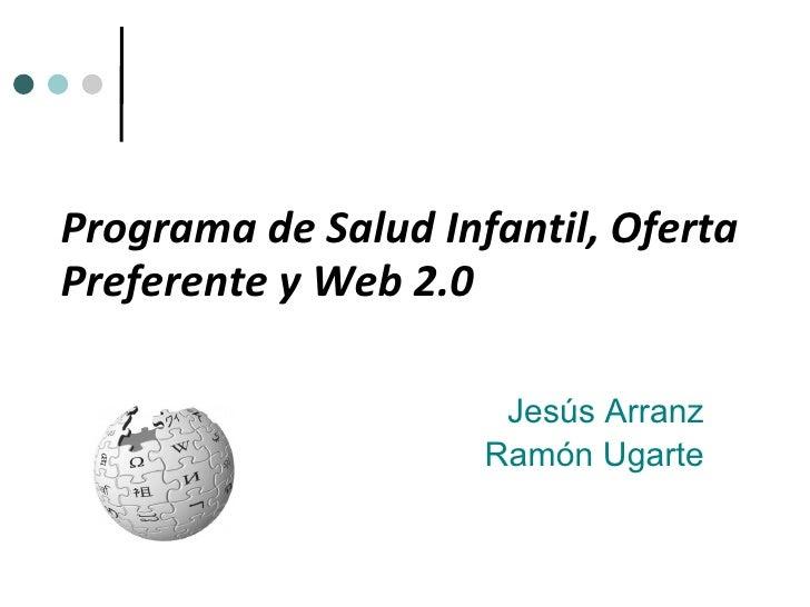Programa de Salud Infantil, Oferta Preferente y Web 2.0 Jesús Arranz Ramón Ugarte
