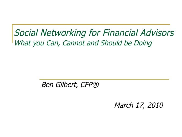 Social Networking for Financial Advisors What you Can, Cannot and Should be Doing Ben Gilbert, CFP® March 17, 2010