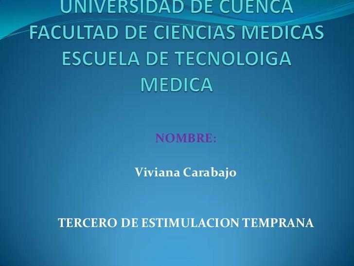 UNIVERSIDAD DE CUENCAFACULTAD DE CIENCIAS MEDICASESCUELA DE TECNOLOIGA MEDICA<br />NOMBRE:<br />Viviana Carabajo<br />TERC...