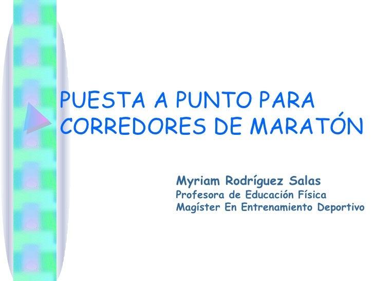 PUESTA A PUNTO PARA CORREDORES DE MARATÓN Myriam Rodríguez Salas Profesora de Educación Física Magíster En Entrenamiento D...