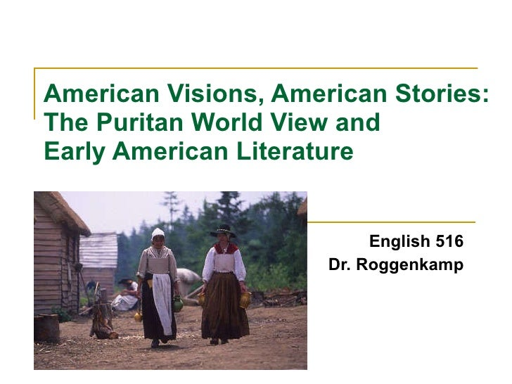 American Visions, American Stories:  The Puritan World View and  Early American Literature English 516 Dr. Roggenkamp