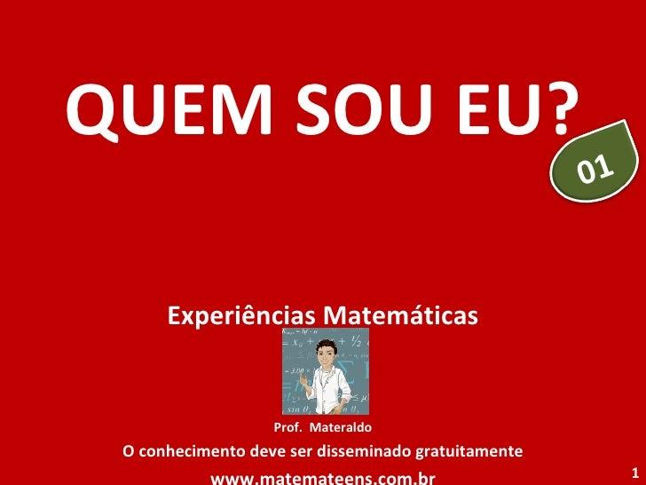 QUEM SOU EU? Experiências Matemáticas Prof.  Materaldo O conhecimento deve ser disseminado gratuitamente www.matemateens.c...