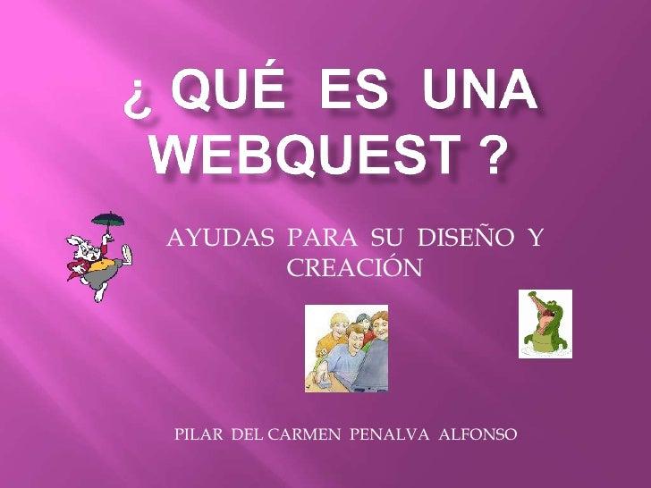 ¿ QUÉ  ES  UNA  WEBQUEST ?<br />AYUDAS  PARA  SU  DISEÑO  Y CREACIÓN <br />PILAR  DEL CARMEN  PENALVA  ALFONSO<br />