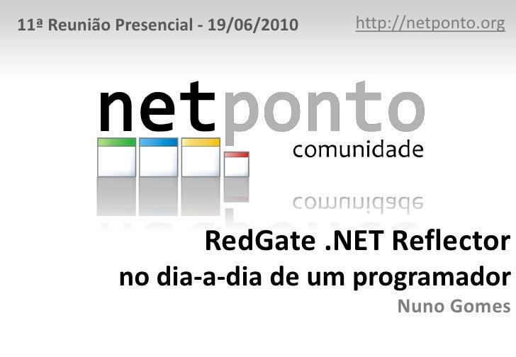 http://netponto.org<br />11ª Reunião Presencial - 19/06/2010<br />RedGate .NET Reflectorno dia-a-dia de um programadorNuno...