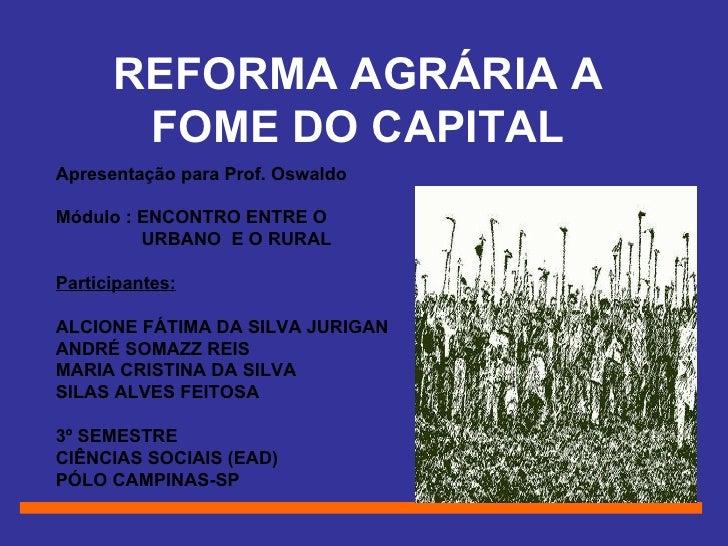 REFORMA AGRÁRIA A FOME DO CAPITAL Apresentação para Prof. Oswaldo Módulo : ENCONTRO ENTRE O URBANO  E O RURAL Participante...