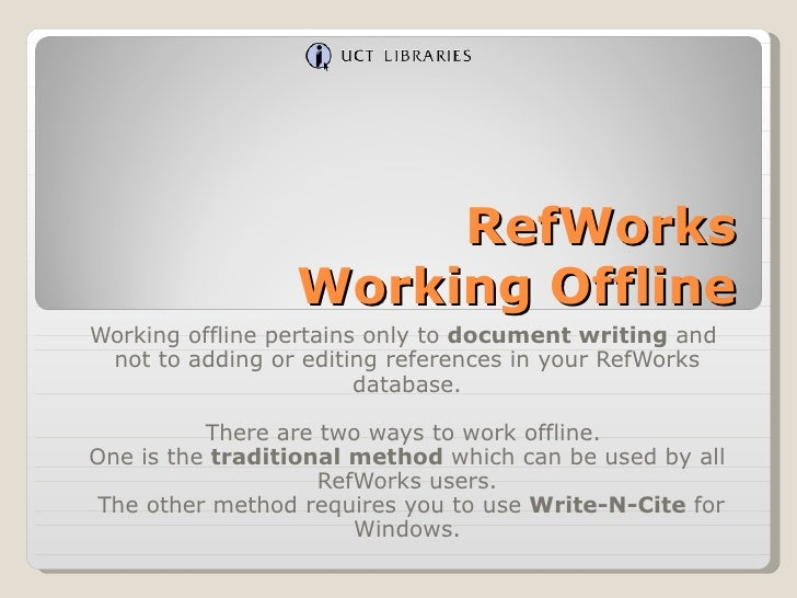 RefWorks Working Offline Working offline pertains only to  document writing  and  not to adding or editing references in y...