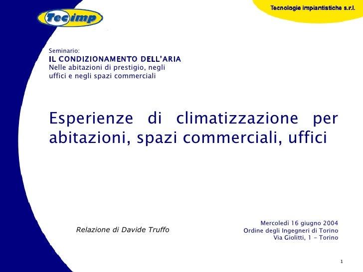 Esperienze di climatizzazione per abitazioni, spazi commerciali, uffici Relazione di Davide Truffo Seminario: IL CONDIZION...